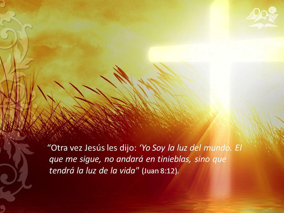 Otra vez Jesús les dijo: Yo Soy la luz del mundo. El que me sigue, no andará en tinieblas, sino que tendrá la luz de la vida