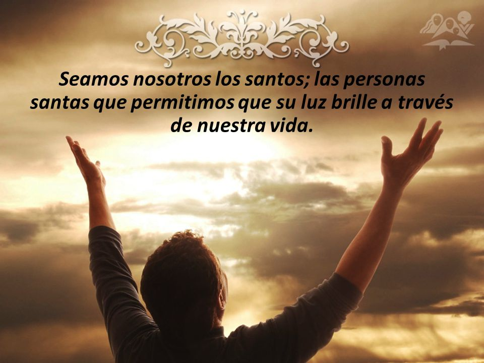 Seamos nosotros los santos; las personas santas que permitimos que su luz brille a través de nuestra vida.
