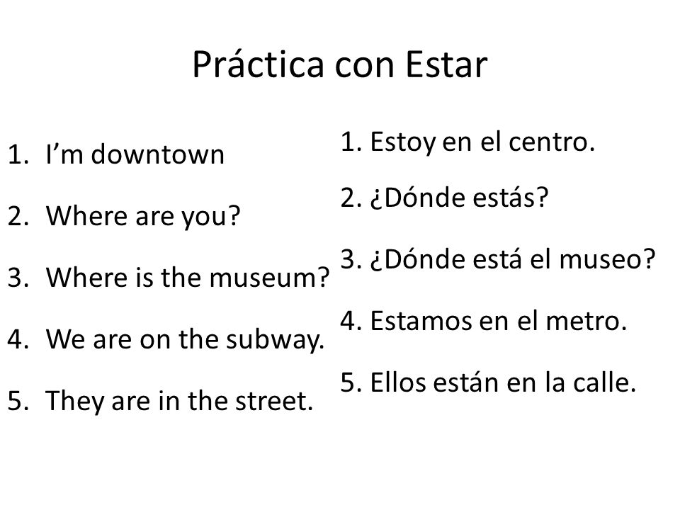 Práctica con Estar 1.Im downtown 2.Where are you? 3.Where is the museum? 4.We are on the subway. 5.They are in the street. 1. Estoy en el centro. 2. ¿