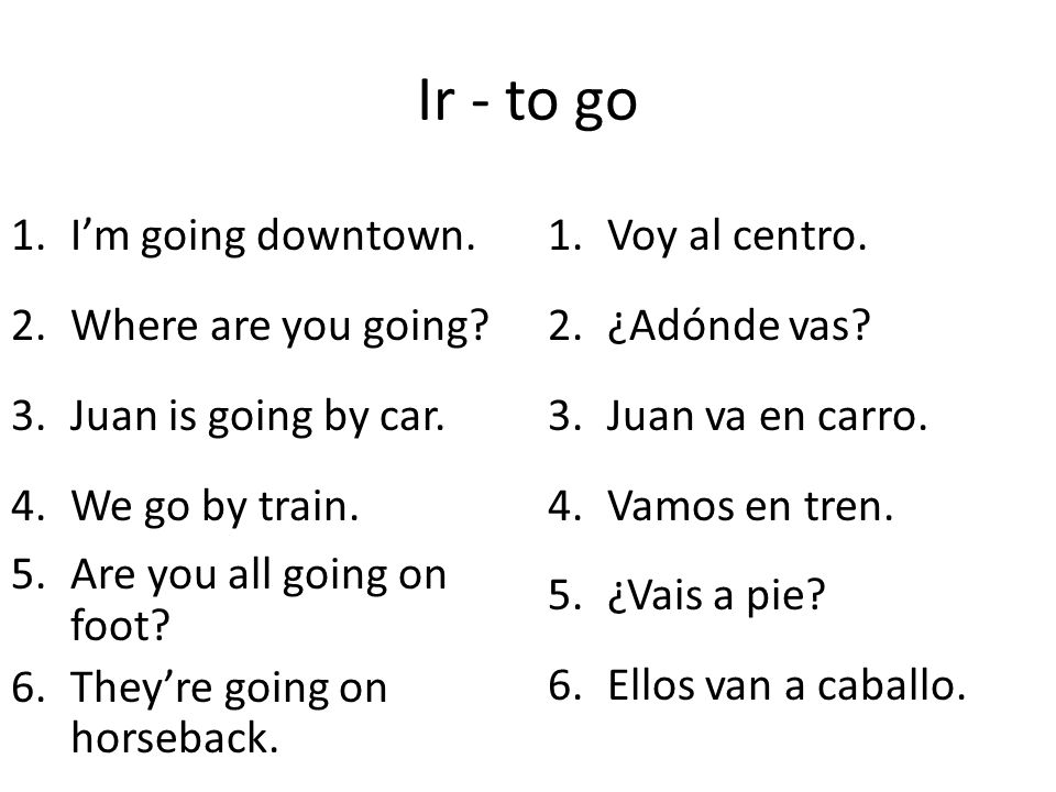 Ir - to go 1.Im going downtown. 2.Where are you going? 3.Juan is going by car. 4.We go by train. 5.Are you all going on foot? 6.Theyre going on horseb