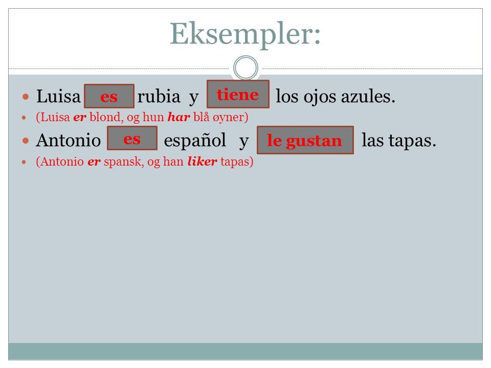 Eksempler: Luisa ser rubia y tener los ojos azules. (Luisa er blond, og hun har blå øyner) Antonio ser español y gustar las tapas. (Antonio er spansk,