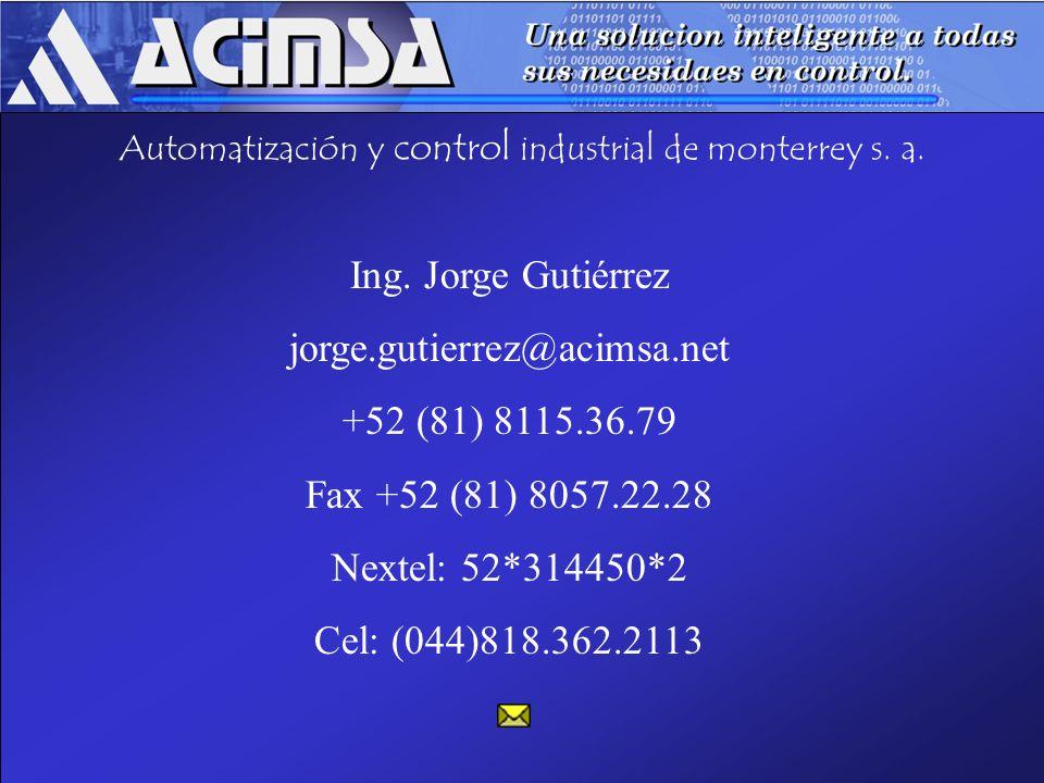 Automatización y control industrial de monterrey s. a. Ing. Jorge Gutiérrez jorge.gutierrez@acimsa.net +52 (81) 8115.36.79 Fax +52 (81) 8057.22.28 Nex