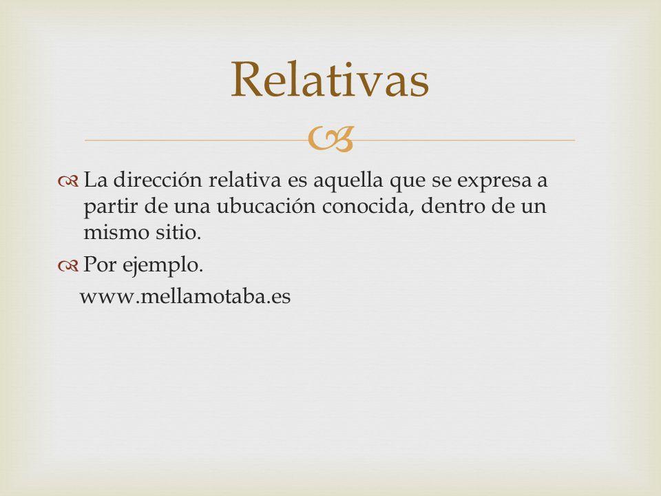 La dirección relativa es aquella que se expresa a partir de una ubucación conocida, dentro de un mismo sitio. Por ejemplo. www.mellamotaba.es Relativa
