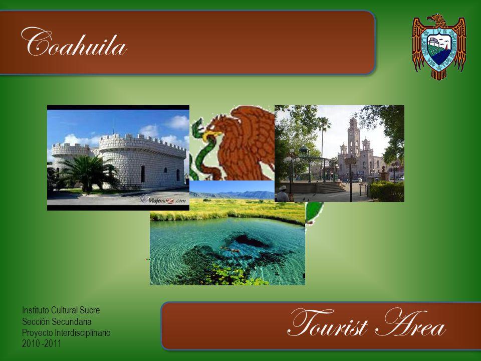 Instituto Cultural Sucre Sección Secundaria Proyecto Interdisciplinario 2010 -2011 Coahuila Tourist Area