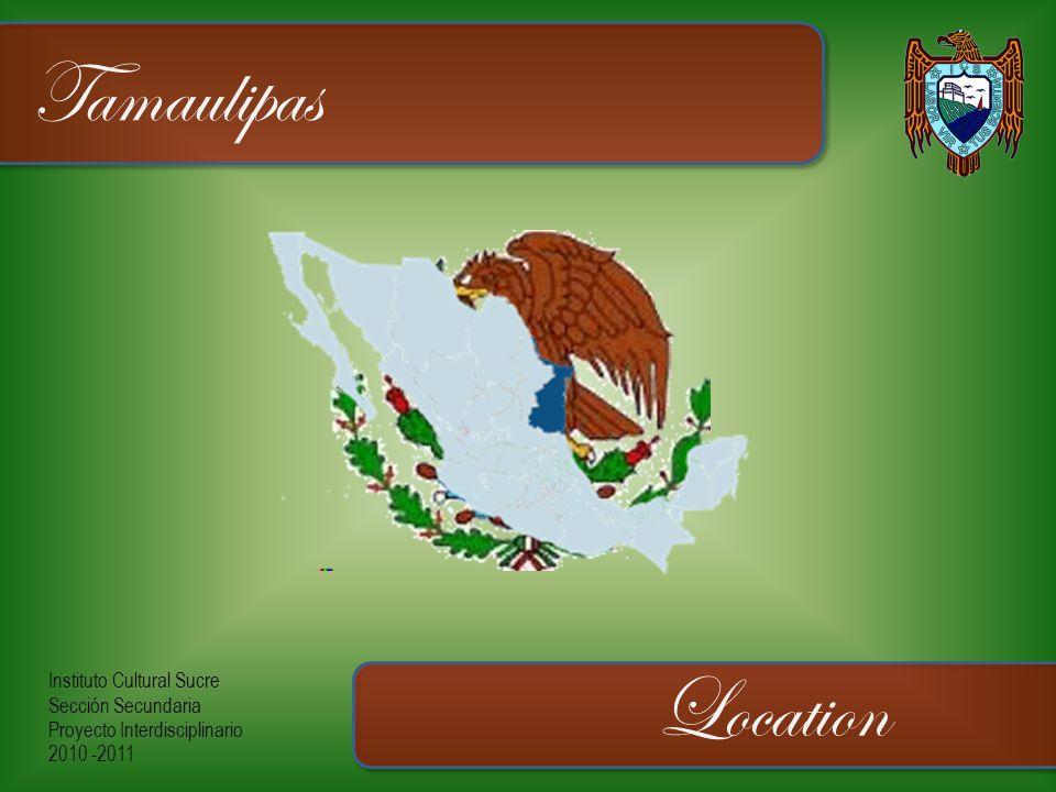 Instituto Cultural Sucre Sección Secundaria Proyecto Interdisciplinario 2010 -2011 Tamaulipas Location
