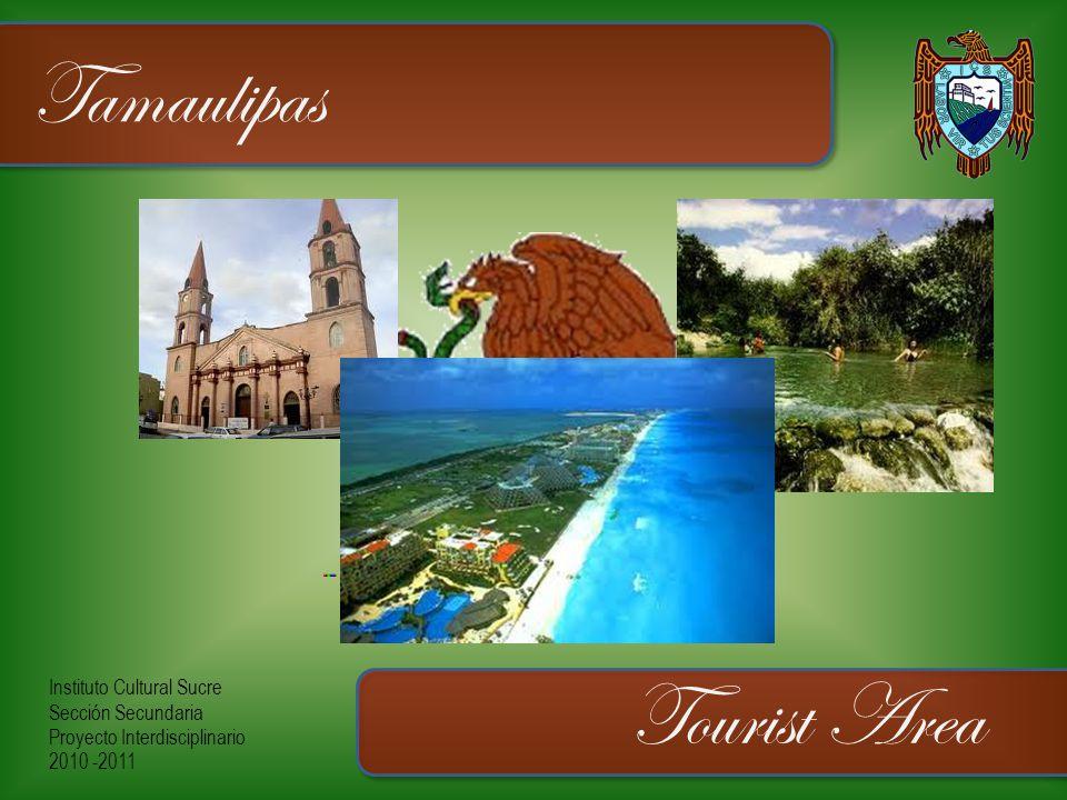 Instituto Cultural Sucre Sección Secundaria Proyecto Interdisciplinario 2010 -2011 Tamaulipas Tourist Area