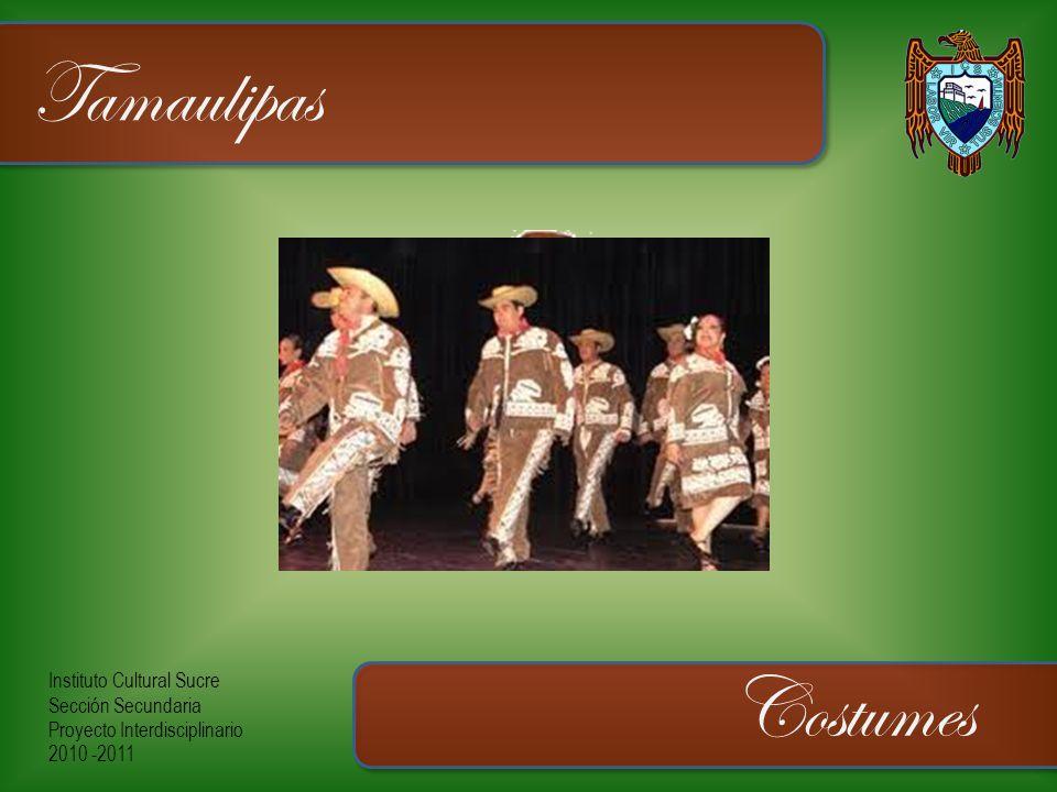 Instituto Cultural Sucre Sección Secundaria Proyecto Interdisciplinario 2010 -2011 Tamaulipas Costumes