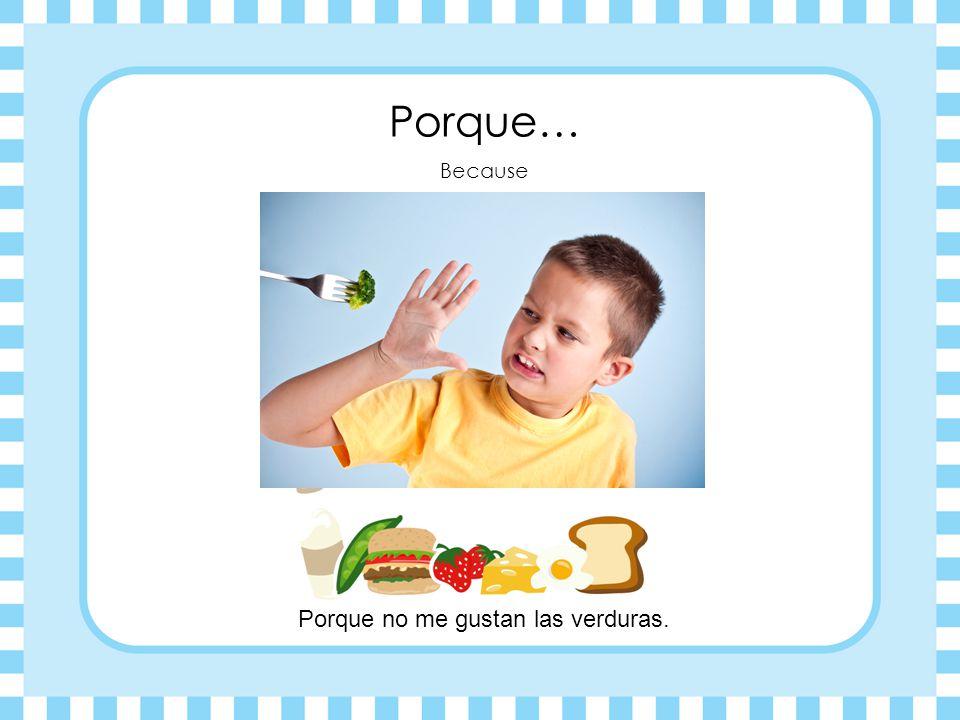 ¿Por qué? Why? ¿Por qué no comes las verduras?