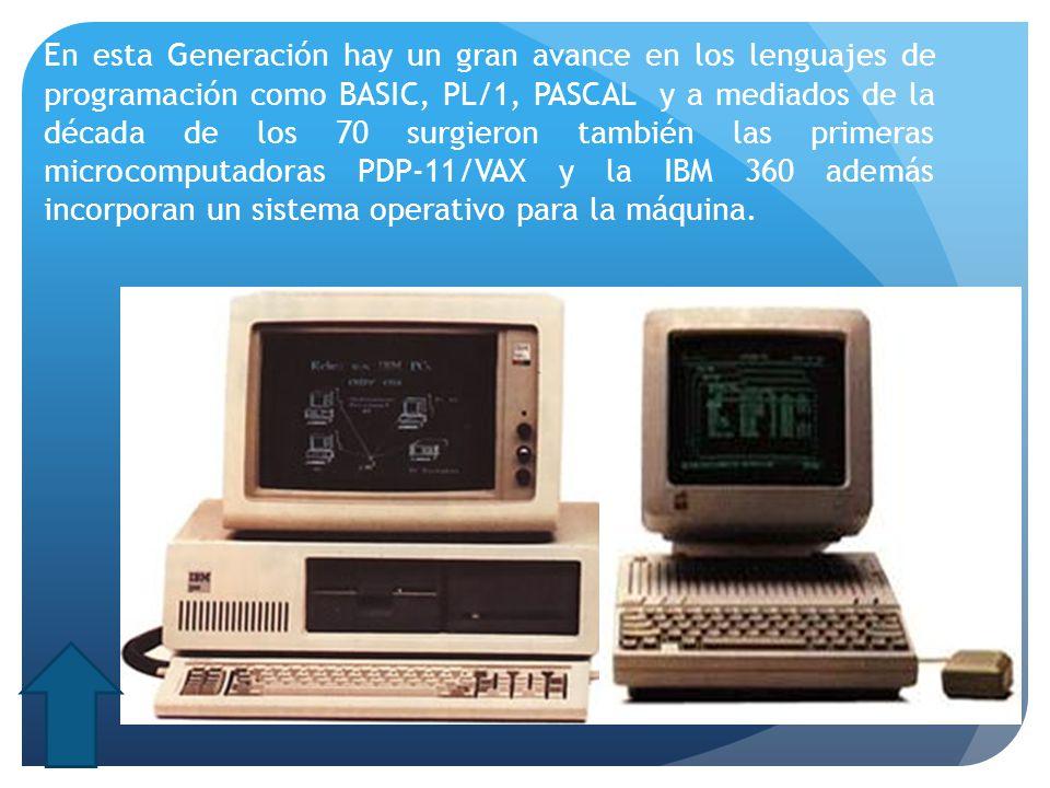 En esta Generación hay un gran avance en los lenguajes de programación como BASIC, PL/1, PASCAL y a mediados de la década de los 70 surgieron también las primeras microcomputadoras PDP-11/VAX y la IBM 360 además incorporan un sistema operativo para la máquina.