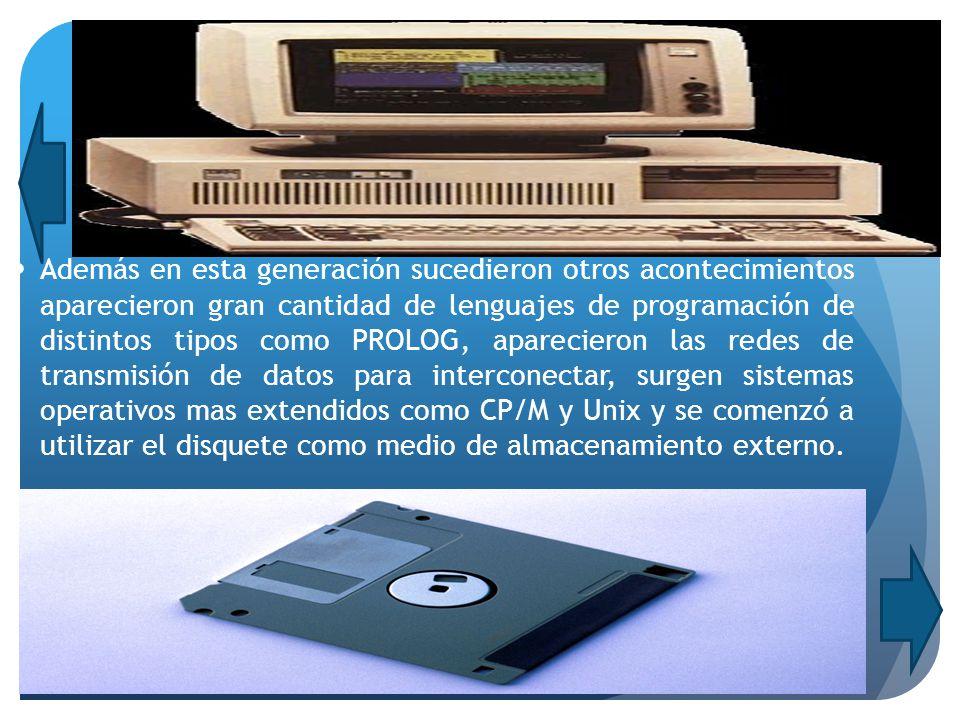 Además en esta generación sucedieron otros acontecimientos aparecieron gran cantidad de lenguajes de programación de distintos tipos como PROLOG, aparecieron las redes de transmisión de datos para interconectar, surgen sistemas operativos mas extendidos como CP/M y Unix y se comenzó a utilizar el disquete como medio de almacenamiento externo.