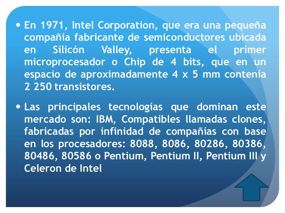 En 1971, Intel Corporation, que era una pequeña compañía fabricante de semiconductores ubicada en Silicón Valley, presenta el primer microprocesador o