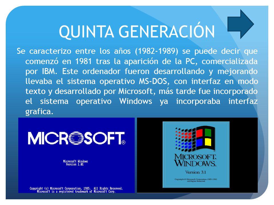 QUINTA GENERACIÓN Se caracterizo entre los años (1982-1989) se puede decir que comenzó en 1981 tras la aparición de la PC, comercializada por IBM. Est