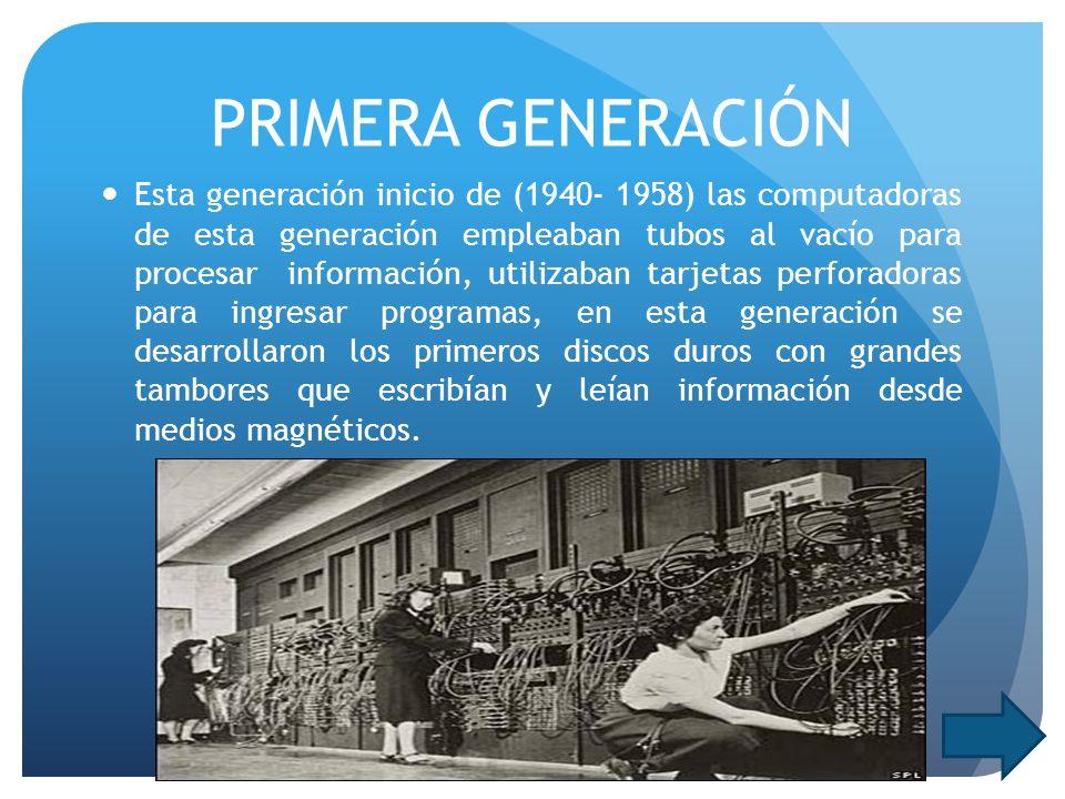 PRIMERA GENERACIÓN Esta generación inicio de (1940- 1958) las computadoras de esta generación empleaban tubos al vacío para procesar información, utilizaban tarjetas perforadoras para ingresar programas, en esta generación se desarrollaron los primeros discos duros con grandes tambores que escribían y leían información desde medios magnéticos.