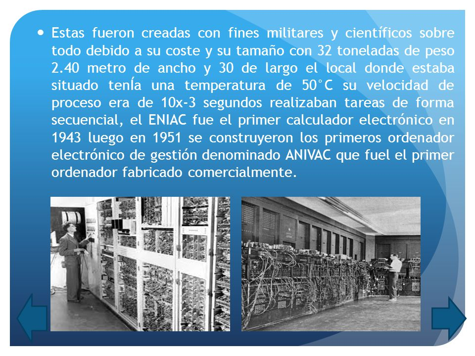 Estas fueron creadas con fines militares y científicos sobre todo debido a su coste y su tamaño con 32 toneladas de peso 2.40 metro de ancho y 30 de largo el local donde estaba situado tenÍa una temperatura de 50°C su velocidad de proceso era de 10x-3 segundos realizaban tareas de forma secuencial, el ENIAC fue el primer calculador electrónico en 1943 luego en 1951 se construyeron los primeros ordenador electrónico de gestión denominado ANIVAC que fuel el primer ordenador fabricado comercialmente.