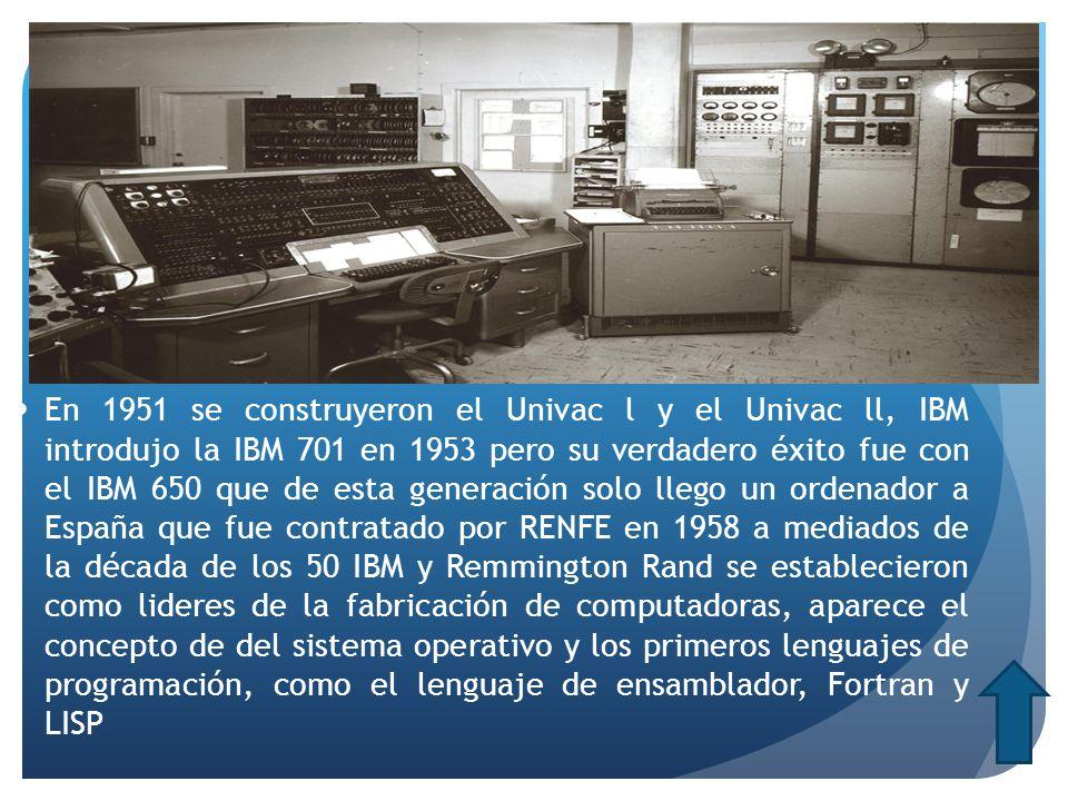 En 1951 se construyeron el Univac l y el Univac ll, IBM introdujo la IBM 701 en 1953 pero su verdadero éxito fue con el IBM 650 que de esta generación