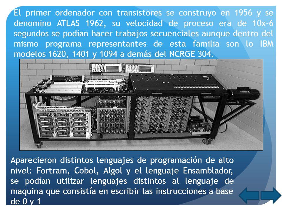 El primer ordenador con transistores se construyo en 1956 y se denomino ATLAS 1962, su velocidad de proceso era de 10x-6 segundos se podían hacer trab
