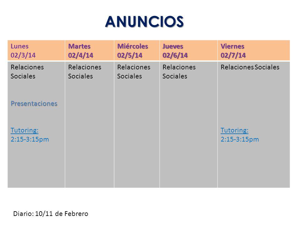 ANUNCIOS Lunes 02/3/14Martes02/4/14Miércoles02/5/14Jueves02/6/14Viernes02/7/14 Relaciones SocialesPresentaciones Tutoring: 2:15-3:15pm Relaciones Soci