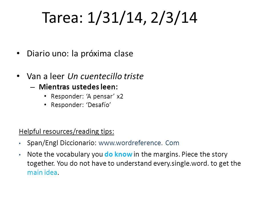 Tarea: 1/31/14, 2/3/14 Diario uno: la próxima clase Van a leer Un cuentecillo triste – Mientras ustedes leen: Responder: A pensar x2 Responder: Desafí