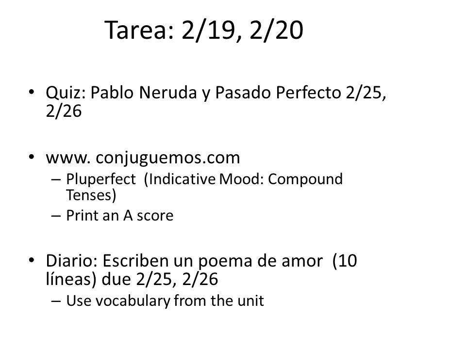 Tarea: 2/19, 2/20 Quiz: Pablo Neruda y Pasado Perfecto 2/25, 2/26 www. conjuguemos.com – Pluperfect (Indicative Mood: Compound Tenses) – Print an A sc
