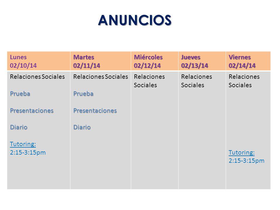 ANUNCIOS Lunes 02/10/14Martes02/11/14Miércoles02/12/14Jueves02/13/14Viernes02/14/14 Relaciones SocialesPruebaPresentacionesDiario Tutoring: 2:15-3:15p