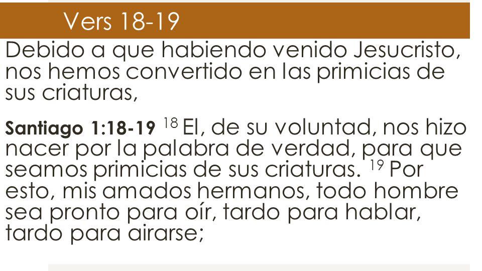 Vers 18-19 Debido a que habiendo venido Jesucristo, nos hemos convertido en las primicias de sus criaturas, Santiago 1:18-19 18 El, de su voluntad, no