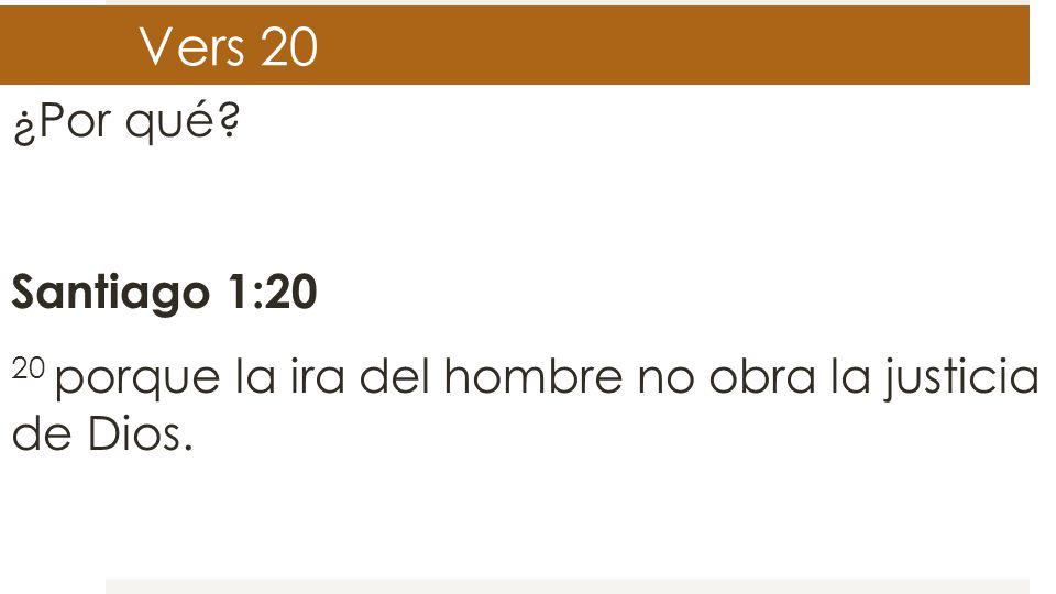 Vers 20 ¿Por qué? Santiago 1:20 20 porque la ira del hombre no obra la justicia de Dios.