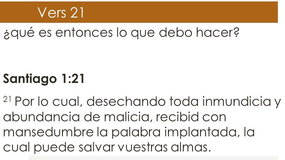 Vers 21 ¿qué es entonces lo que debo hacer? Santiago 1:21 21 Por lo cual, desechando toda inmundicia y abundancia de malicia, recibid con mansedumbre