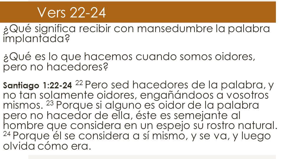 Vers 22-24 ¿Qué significa recibir con mansedumbre la palabra implantada? ¿Qué es lo que hacemos cuando somos oidores, pero no hacedores? Santiago 1:22