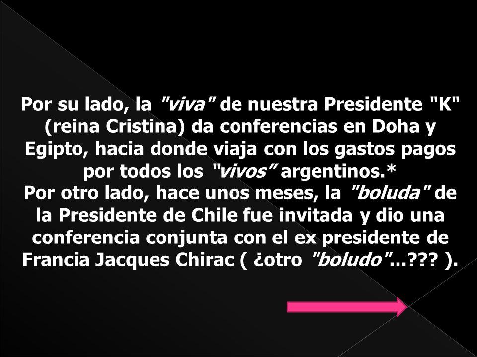 Por su lado, la viva de nuestra Presidente K (reina Cristina) da conferencias en Doha y Egipto, hacia donde viaja con los gastos pagos por todos los vivos argentinos.* Por otro lado, hace unos meses, la boluda de la Presidente de Chile fue invitada y dio una conferencia conjunta con el ex presidente de Francia Jacques Chirac ( ¿otro boludo ...??.
