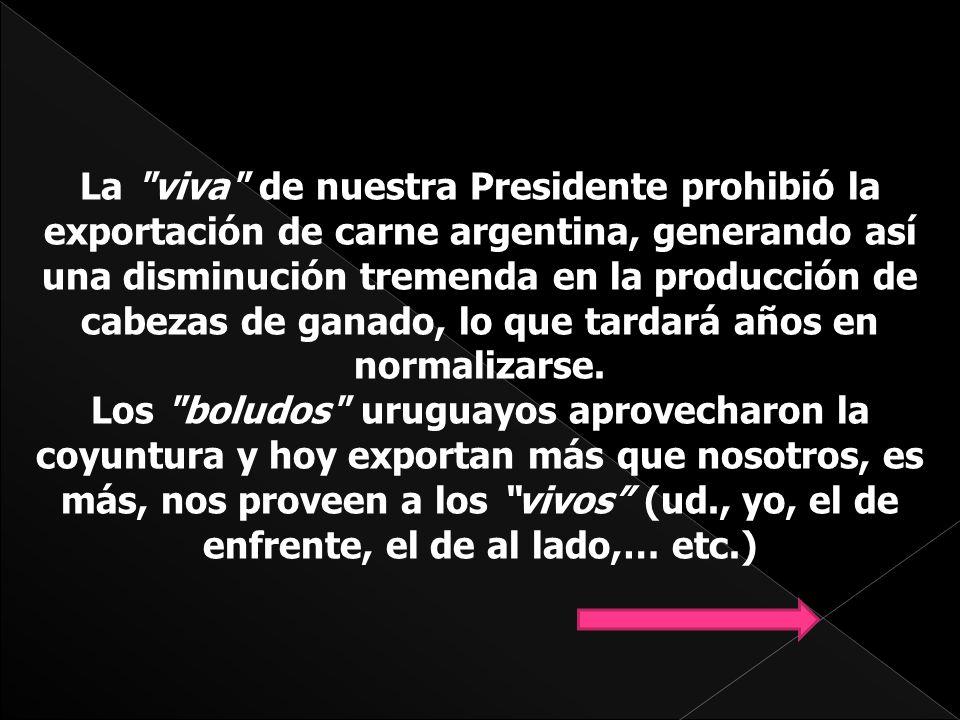 La viva de nuestra Presidente prohibió la exportación de carne argentina, generando así una disminución tremenda en la producción de cabezas de ganado, lo que tardará años en normalizarse.