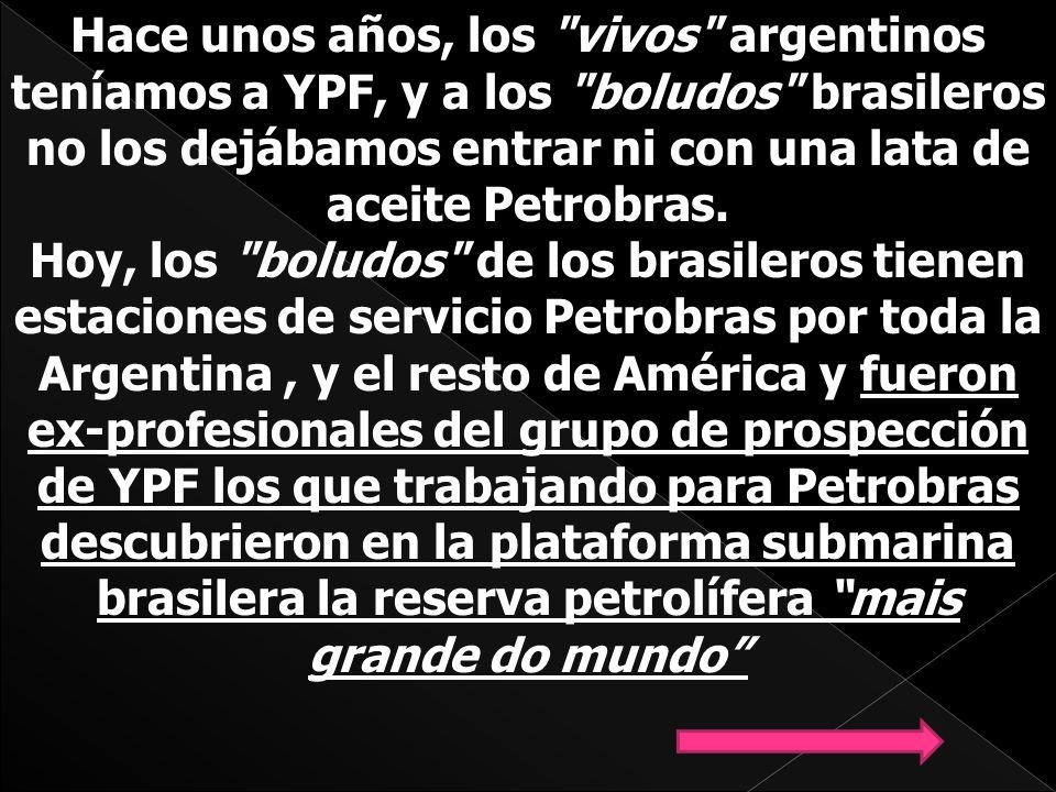Hace unos años, los vivos argentinos teníamos a YPF, y a los boludos brasileros no los dejábamos entrar ni con una lata de aceite Petrobras.