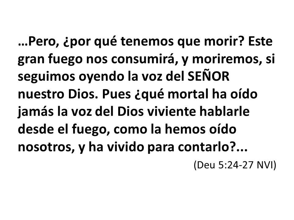 …Pero, ¿por qué tenemos que morir? Este gran fuego nos consumirá, y moriremos, si seguimos oyendo la voz del SEÑOR nuestro Dios. Pues ¿qué mortal ha o