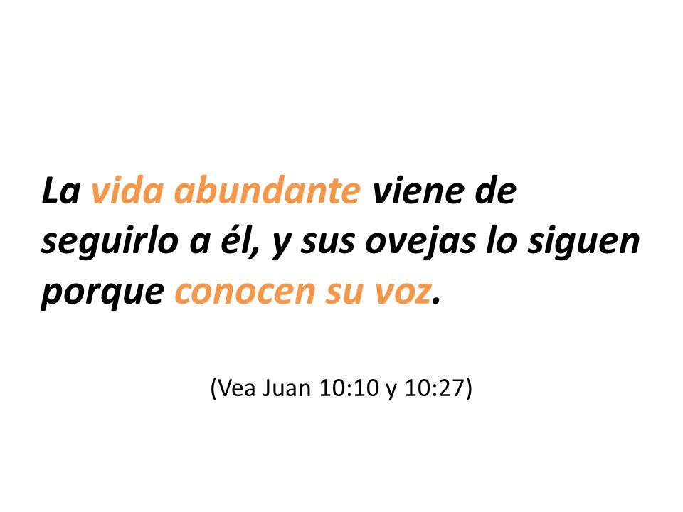 La vida abundante viene de seguirlo a él, y sus ovejas lo siguen porque conocen su voz. (Vea Juan 10:10 y 10:27)