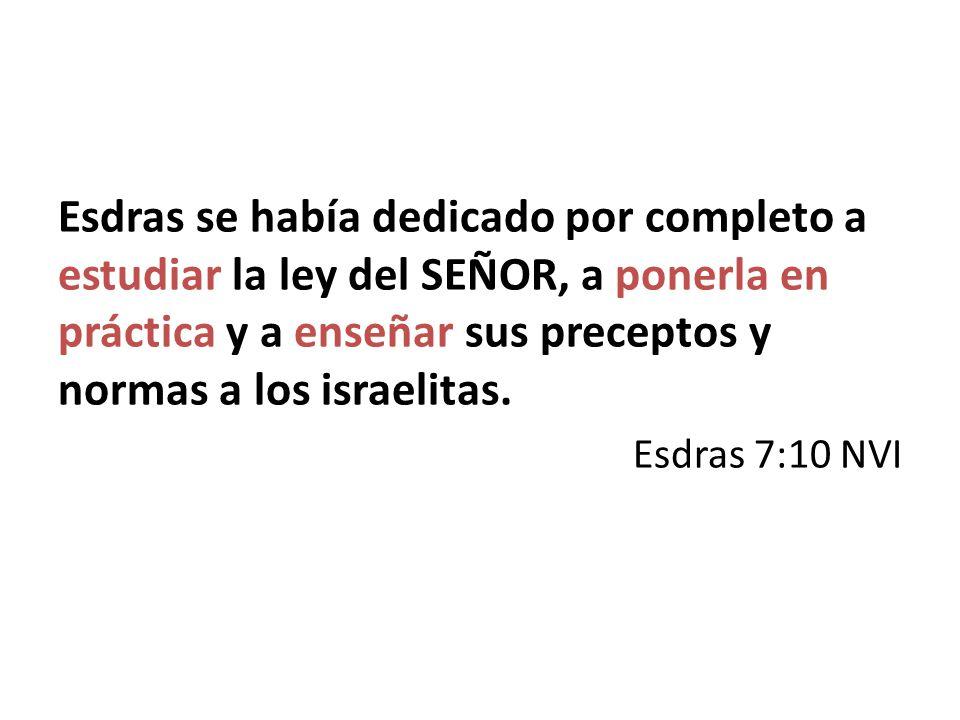 Esdras se había dedicado por completo a estudiar la ley del SEÑOR, a ponerla en práctica y a enseñar sus preceptos y normas a los israelitas. Esdras 7