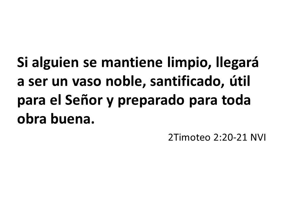 Si alguien se mantiene limpio, llegará a ser un vaso noble, santificado, útil para el Señor y preparado para toda obra buena. 2Timoteo 2:20-21 NVI