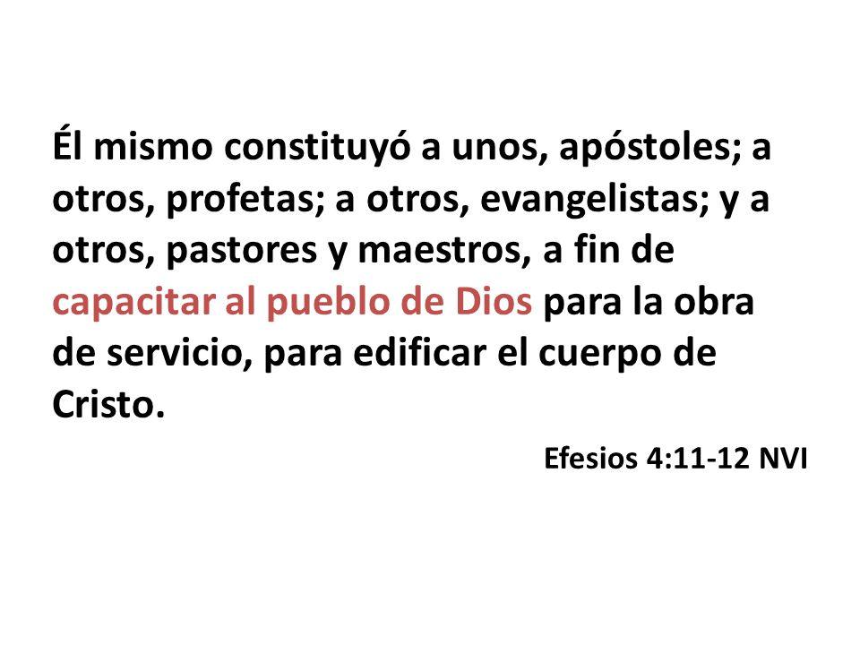 Él mismo constituyó a unos, apóstoles; a otros, profetas; a otros, evangelistas; y a otros, pastores y maestros, a fin de capacitar al pueblo de Dios