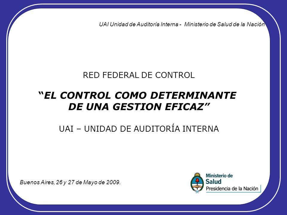 RED FEDERAL DE CONTROL EL CONTROL COMO DETERMINANTE DE UNA GESTION EFICAZ UAI – UNIDAD DE AUDITORÍA INTERNA UAI Unidad de Auditoría Interna - Ministerio de Salud de la Nación Buenos Aires, 26 y 27 de Mayo de 2009.
