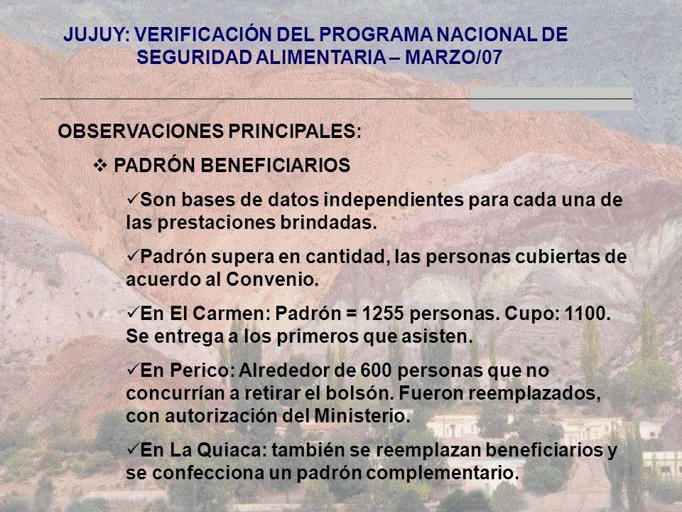 JUJUY: VERIFICACIÓN DEL PROGRAMA NACIONAL DE SEGURIDAD ALIMENTARIA – MARZO/07 OBSERVACIONES PRINCIPALES: PADRÓN BENEFICIARIOS Son bases de datos independientes para cada una de las prestaciones brindadas.