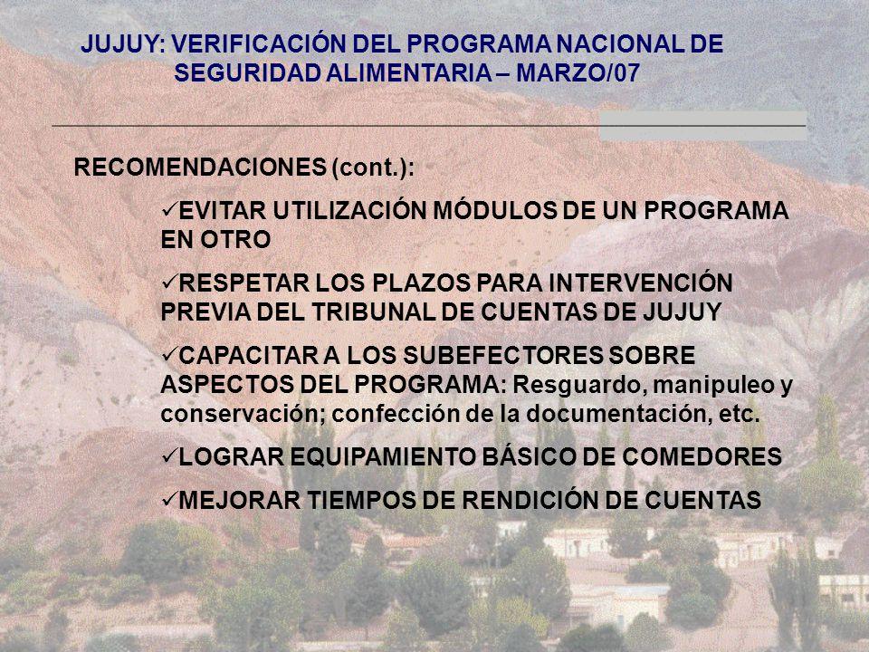 JUJUY: VERIFICACIÓN DEL PROGRAMA NACIONAL DE SEGURIDAD ALIMENTARIA – MARZO/07 RECOMENDACIONES (cont.): EVITAR UTILIZACIÓN MÓDULOS DE UN PROGRAMA EN OTRO RESPETAR LOS PLAZOS PARA INTERVENCIÓN PREVIA DEL TRIBUNAL DE CUENTAS DE JUJUY CAPACITAR A LOS SUBEFECTORES SOBRE ASPECTOS DEL PROGRAMA: Resguardo, manipuleo y conservación; confección de la documentación, etc.