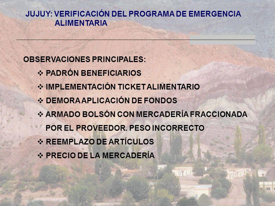 JUJUY: VERIFICACIÓN DEL PROGRAMA DE EMERGENCIA ALIMENTARIA ALIMENTARIA OBSERVACIONES PRINCIPALES: PADRÓN BENEFICIARIOS IMPLEMENTACIÓN TICKET ALIMENTARIO DEMORA APLICACIÓN DE FONDOS ARMADO BOLSÓN CON MERCADERÍA FRACCIONADA POR EL PROVEEDOR.