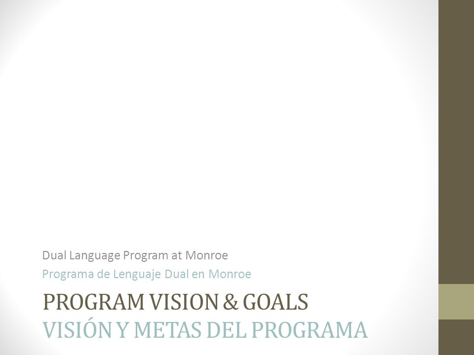 PROGRAM VISION & GOALS VISIÓN Y METAS DEL PROGRAMA Dual Language Program at Monroe Programa de Lenguaje Dual en Monroe