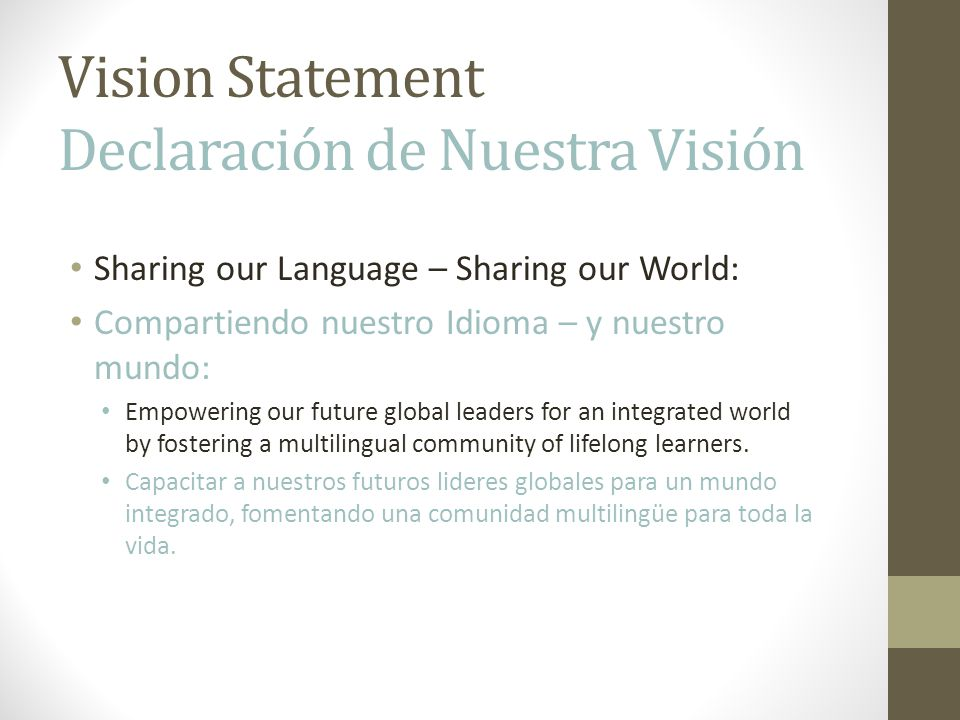 Vision Statement Declaración de Nuestra Visión Sharing our Language – Sharing our World: Compartiendo nuestro Idioma – y nuestro mundo: Empowering our future global leaders for an integrated world by fostering a multilingual community of lifelong learners.