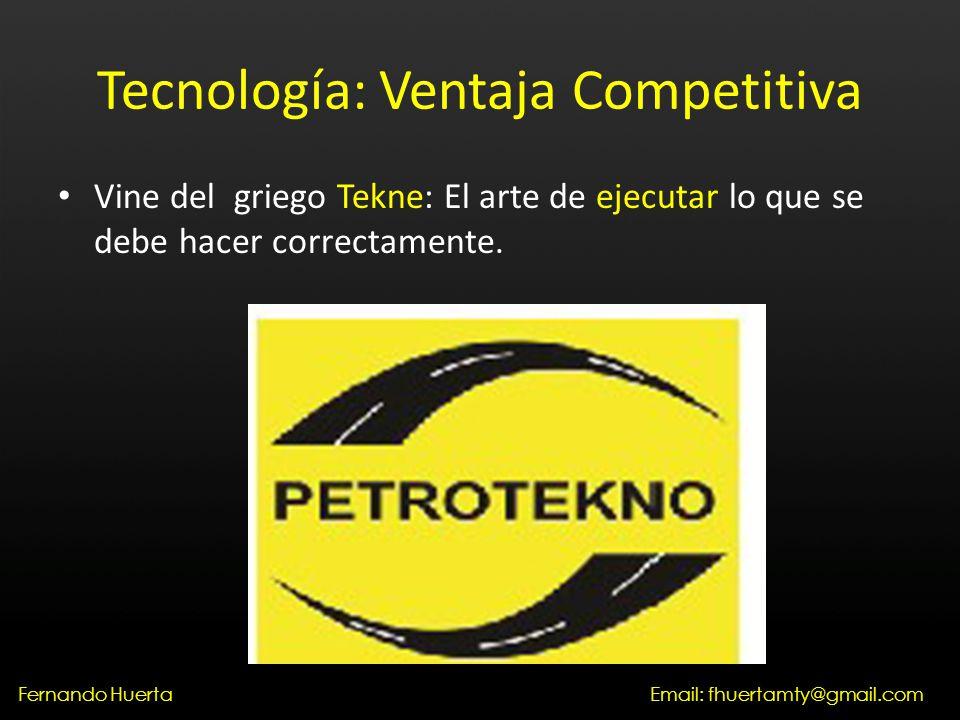 Tecnología: Ventaja Competitiva Vine del griego Tekne: El arte de ejecutar lo que se debe hacer correctamente.