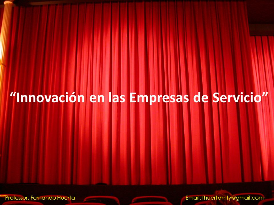 Innovación en las Empresas de Servicio Professor: Fernando HuertaEmail: fhuertamty@gmail.com
