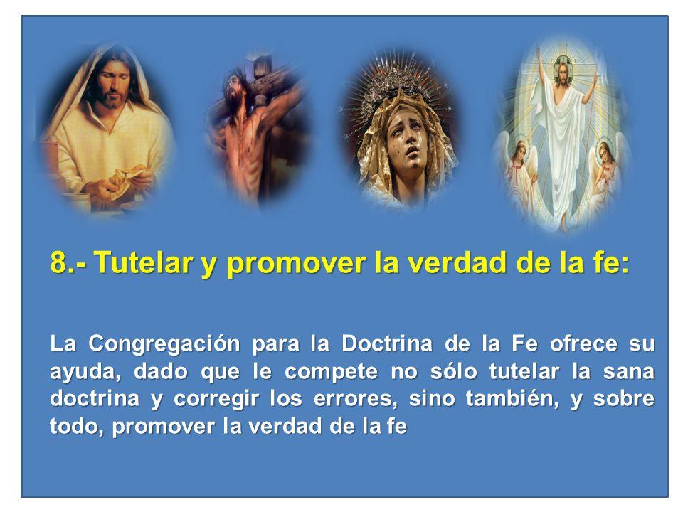 8.- Tutelar y promover la verdad de la fe: La Congregación para la Doctrina de la Fe ofrece su ayuda, dado que le compete no sólo tutelar la sana doct