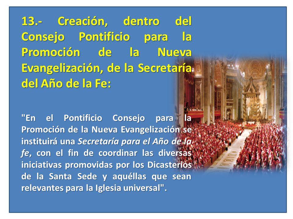 13.- Creación, dentro del Consejo Pontificio para la Promoción de la Nueva Evangelización, de la Secretaría del Año de la Fe: 13.- Creación, dentro de