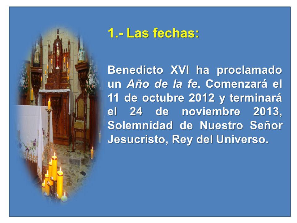 1.- Las fechas: 1.- Las fechas: Benedicto XVI ha proclamado un Año de la fe. Comenzará el 11 de octubre 2012 y terminará el 24 de noviembre 2013, Sole