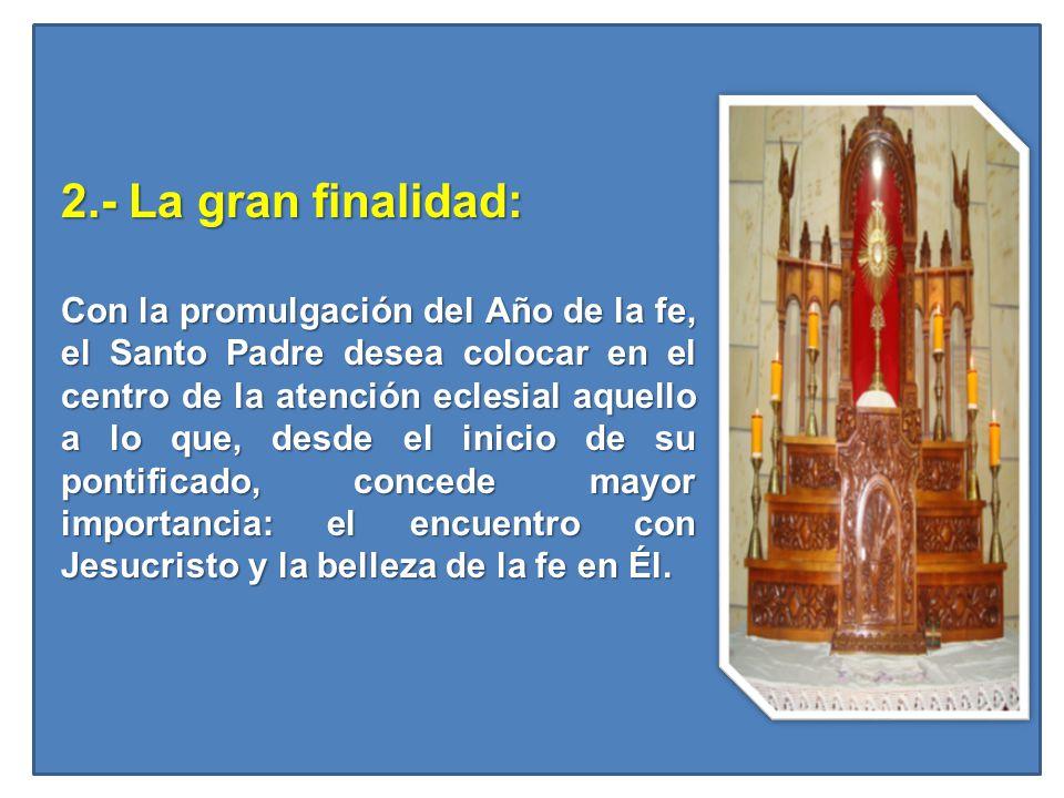 2.- La gran finalidad: 2.- La gran finalidad: Con la promulgación del Año de la fe, el Santo Padre desea colocar en el centro de la atención eclesial