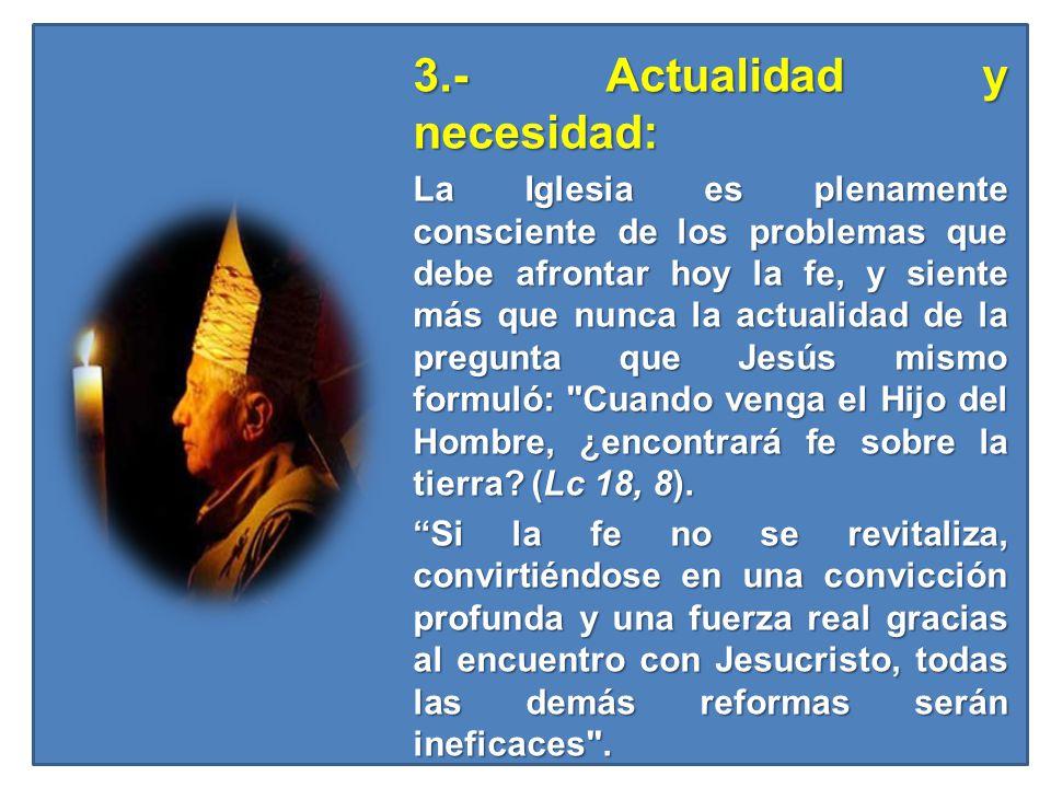 3.- Actualidad y necesidad: 3.- Actualidad y necesidad: La Iglesia es plenamente consciente de los problemas que debe afrontar hoy la fe, y siente más