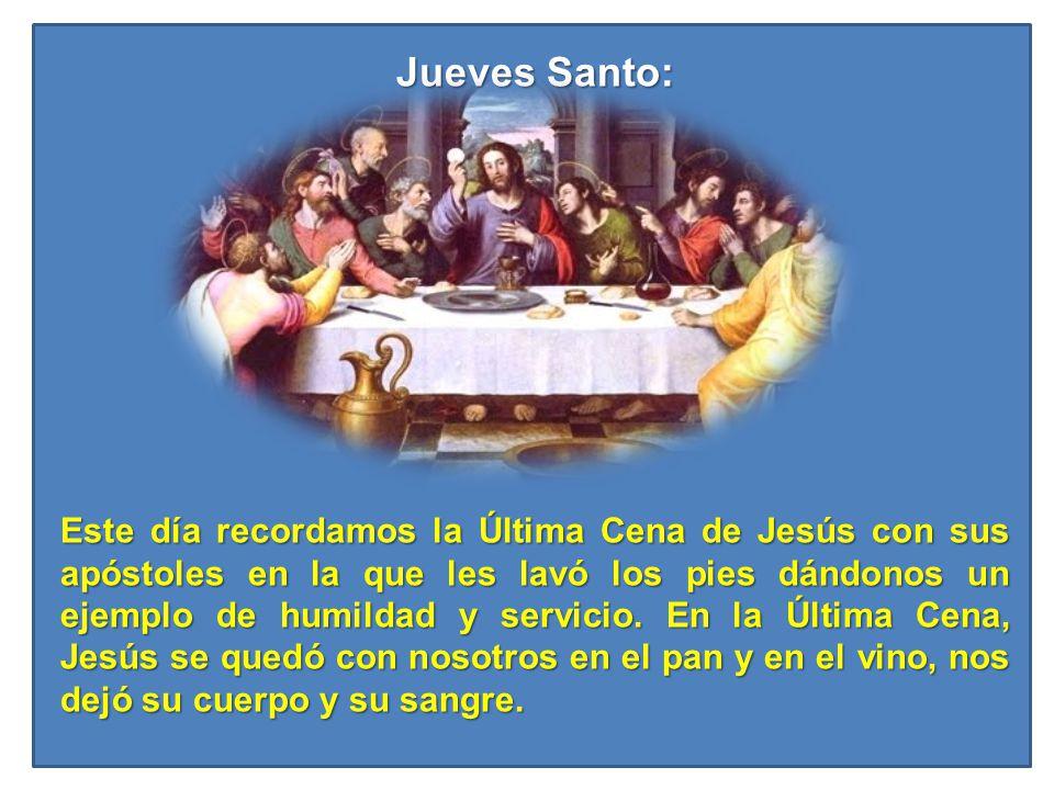 Jueves Santo: Este día recordamos la Última Cena de Jesús con sus apóstoles en la que les lavó los pies dándonos un ejemplo de humildad y servicio. En